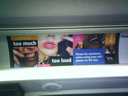 Too much. Too loud. Please be courteous when using your cell phone on the bus.